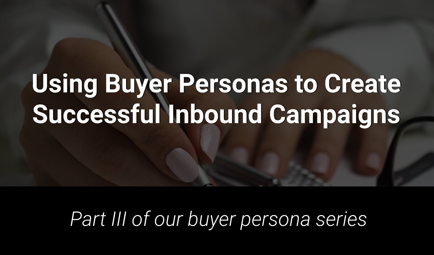 Using Buyer Personas to Create Successful Inbound Marketing Campaigns