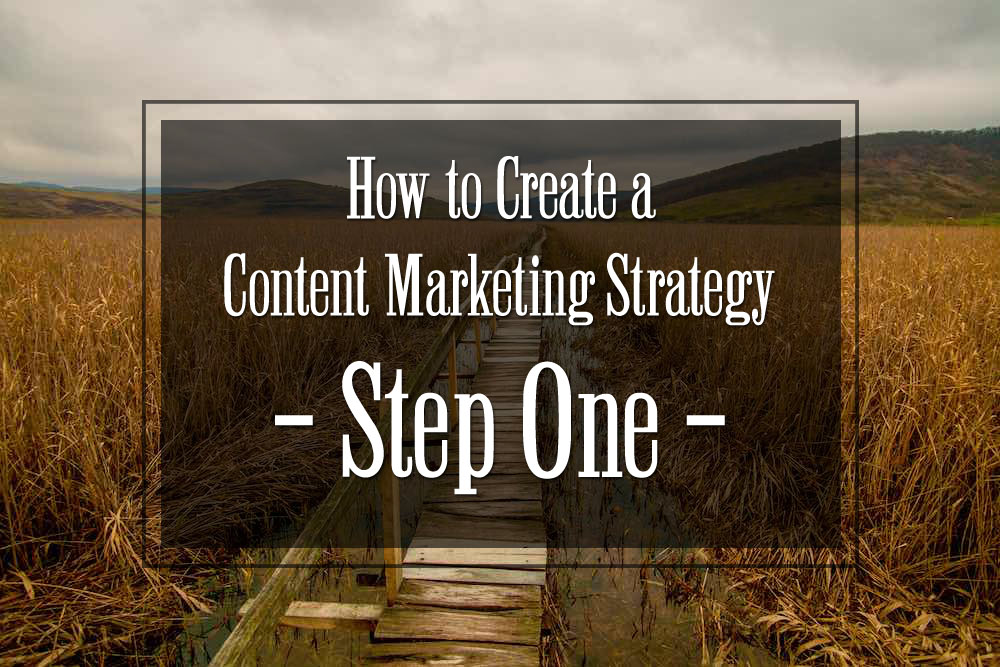 How to Create a Content Marketing Strategy – Step One